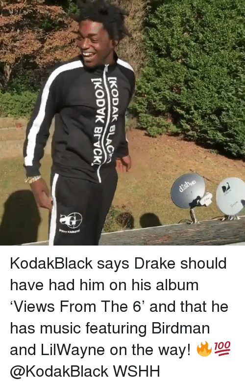 Birdman: KodakBlack says Drake should have had him on his album 'Views From The 6' and that he has music featuring Birdman and LilWayne on the way! 🔥💯 @KodakBlack WSHH