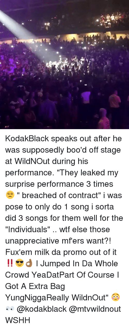 "Memes, Wshh, and Wtf: KodakBlack speaks out after he was supposedly boo'd off stage at WildNOut during his performance. ""They leaked my surprise performance 3 times 😒 "" breached of contract"" i was pose to only do 1 song i sorta did 3 songs for them well for the ""Individuals"" .. wtf else those unappreciative mf'ers want?! Fux'em milk da promo out of it‼️😎👌🏾 I Jumped In Da Whole Crowd YeaDatPart Of Course I Got A Extra Bag YungNiggaReally WildnOut"" 😳👀 @kodakblack @mtvwildnout WSHH"
