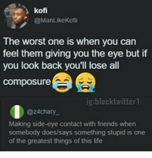 kof: kof  @ManLikeKofii  The worst one is when you can  feel them giving you the eye but if  you look back you'll lose all  composure  ig:blacktwitter 1  @z4chary  Making side-eye contact with friends when  somebody does/says something stupid is one  of the greatest things of this life