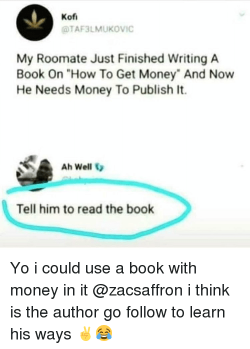 "Roomate: Kof  TAF3LMUKOVIC  My Roomate Just Finished Writing A  Book On ""How To Get Money"" And Now  He Needs Money To Publish It.  Ah Well  Tell him to read the book Yo i could use a book with money in it @zacsaffron i think is the author go follow to learn his ways ✌️😂"