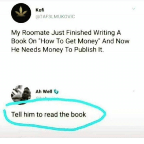 "Roomate: Kof  TAF3LMUKOVIC  My Roomate Just Finished Writing A  Book On ""How To Get Money And Now  He Needs Money To Publish It.  Ah Well V  Tell him to read the book"