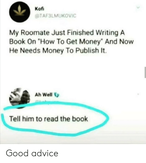 "Roomate: Kof  TAF3LMUKOVIC  My Roomate Just Finished Writing A  Book On ""How To Get Money And Now  He Needs Money To Publish It.  Ah Well  Tell him to read the book Good advice"
