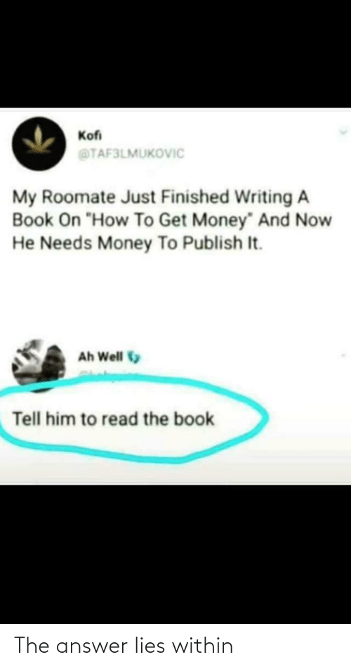 "Roomate: Kofi  @TAF3LMUKOVIC  My Roomate Just Finished Writing A  Book On ""How To Get Money"" And Now  He Needs Money To Publish It.  Ah Well  Tell him to read the book The answer lies within"