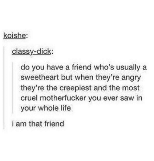 Sweethearted: koishe:  classy-dick:  do you have a friend who's usually a  sweetheart but when they're angry  they're the creepiest and the most  cruel motherfucker you ever saw in  your whole life  i am that friend