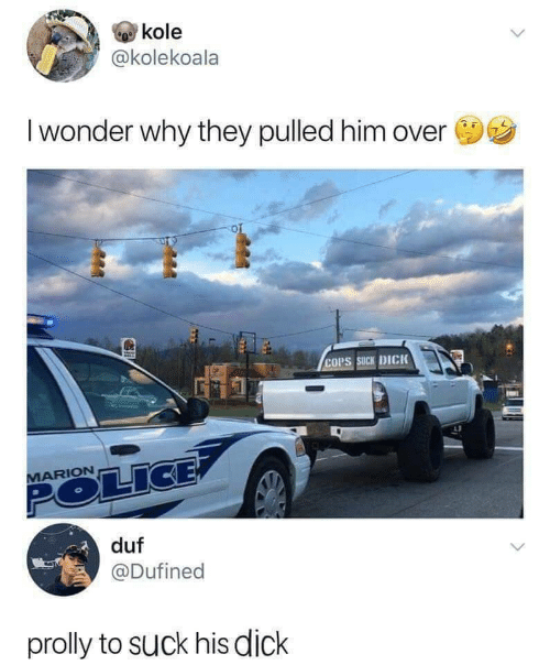 Police, Dick, and Wonder: kole  @kolekoala  I wonder why they pulled him over  COPS SUCK DICK  MARION  POLICE  duf  @Dufined  prolly to Suck his dick