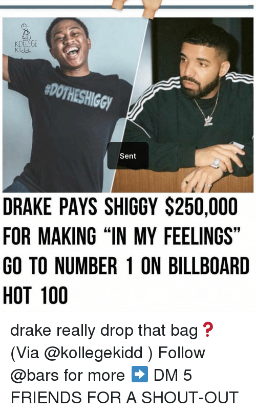 "Anaconda, Billboard, and Drake: KOLLEGE  #DOTHESHIGGY  Sent  DRAKE PAYS SHIGGY $250,000  FOR MAKING ""IN MY FEELINGS""  GO TO NUMBER 1 ON BILLBOARD  HOT 100 drake really drop that bag❓(Via @kollegekidd ) Follow @bars for more ➡️ DM 5 FRIENDS FOR A SHOUT-OUT"