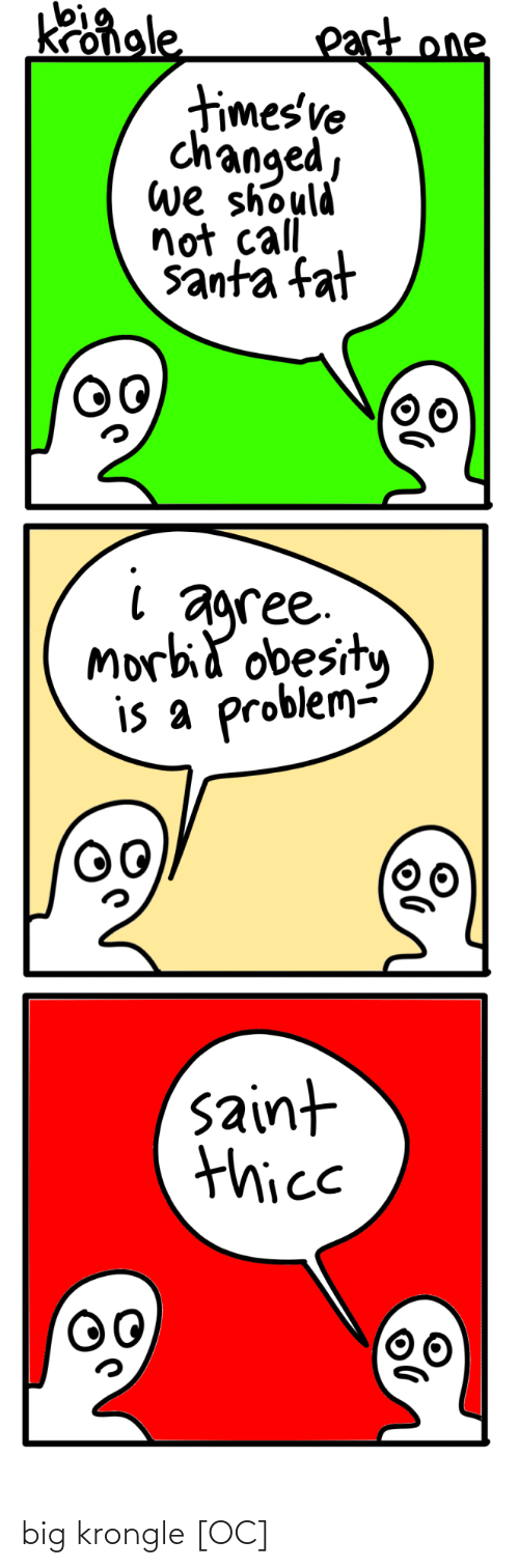 saint: Kongle  part one  timesve  changed,  we should  not call  santa fat  agree.  Morbid obesity  is a problem-  saint  thice big krongle [OC]