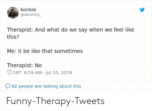 Be Like, Funny, and Therapy: konkie  @ebrahimj  Therapist: And what do we say when we feel like  this?  Me: it be like that sometimes  Therapist: No  287 8:29 AM - Jul 10, 2019  92 people are talking about this Funny-Therapy-Tweets