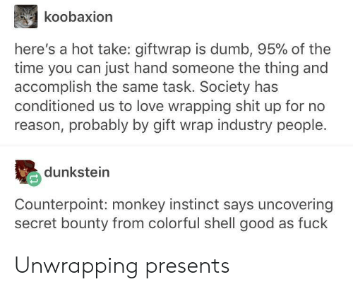 bounty: koobaxion  here's a hot take: giftwrap is dumb, 95% of the  time you can just hand someone the thing and  accomplish the same task. Society has  conditioned us to love wrapping shit up for no  reason, probably by gift wrap industry people.  dunkstein  Counterpoint: monkey instinct says uncovering  secret bounty from colorful shell good as fuck Unwrapping presents