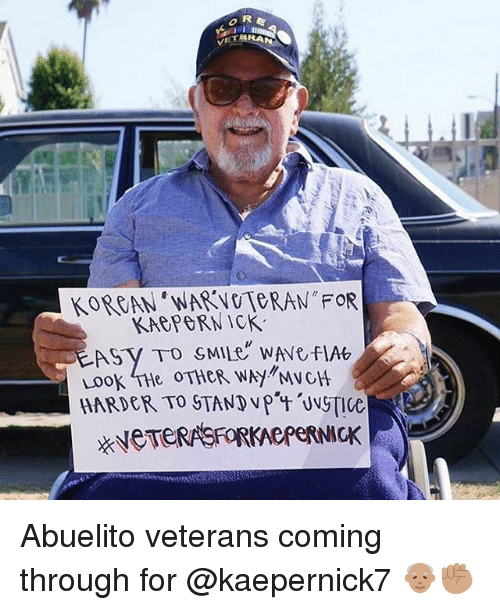 Memes, 🤖, and For: KOREAN'WARNOTORAN FOR  KAGPORNICK  Loo  HARDER, TO STAND vpat Uv  ce Abuelito veterans coming through for @kaepernick7 👴🏽✊🏽