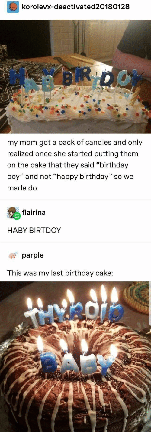 "Birthday, Happy Birthday, and Cake: korolevx-deactivated20180128  RDOY  my mom got a pack of candles and only  realized once she started putting them  on the cake that they said ""birthday  boy"" and not ""happy birthday"" so we  made do  flairina  HABY BIRTDOY  parple  This was my last birthday cake:"