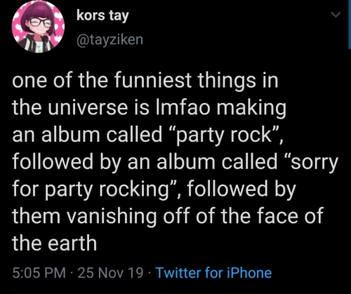 """Iphone, Party, and Sorry: kors tay  @tayziken  one of the funniest things in  the universe is Imfao making  an album called """"party rock"""",  followed by an album called """"sorry  for party rocking"""", followed by  them vanishing off of the face of  the earth  5:05 PM 25 Nov 19 Twitter for iPhone"""