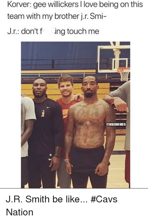 smi: Korver: gee willickers I love being on this  team with my brother j.r. Smi-  J.r.: don't f ing touch me  @NBAMEMES  23 J.R. Smith be like... #Cavs Nation