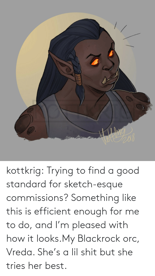 How It: kottkrig:  Trying to find a good standard for sketch-esque commissions? Something like this is efficient enough for me to do, and I'm pleased with how it looks.My Blackrock orc, Vreda. She's a lil shit but she tries her best.