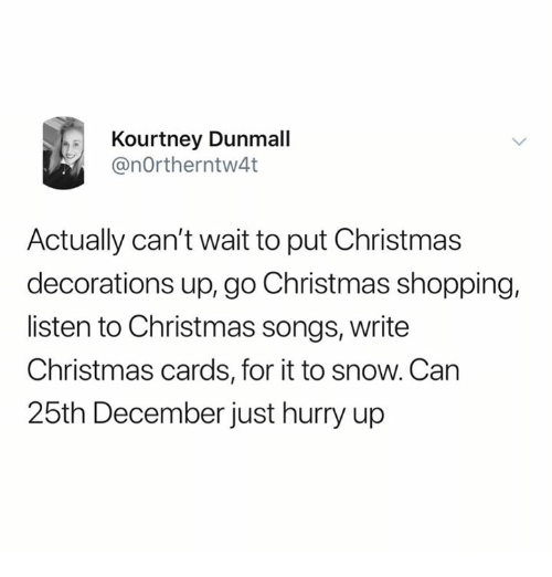 Christmas, Relationships, and Shopping: Kourtney Dunmall  @nOrtherntw4t  Actually can't wait to put Christmas  decorations up, go Christmas shopping,  listen to Christmas songs, writee  Christmas cards, for it to snow. Can  25th December just hurry up