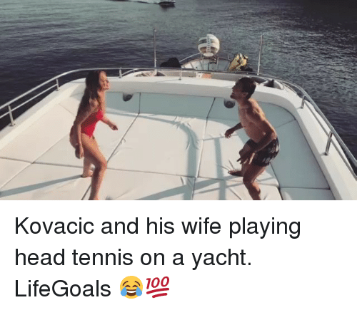 kovacic: Kovacic and his wife playing head tennis on a yacht. LifeGoals 😂💯