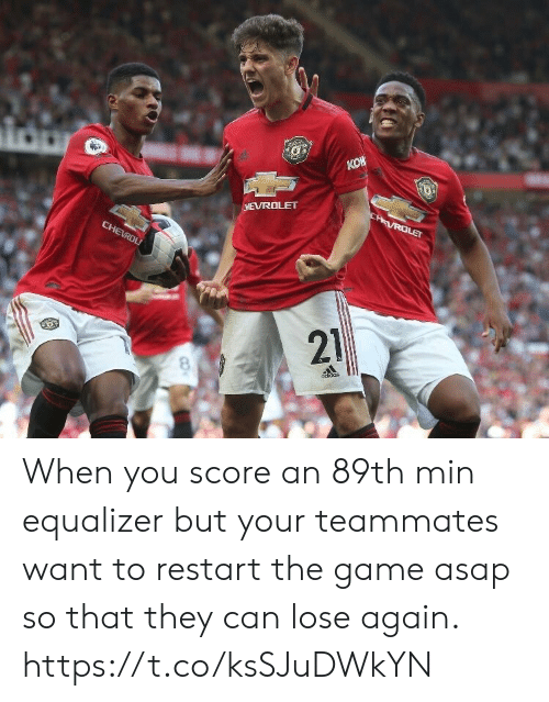 restart: KOW  CHEVROLET  CHAVROLET  CHEVROL  21  odidas When you score an 89th min equalizer but your teammates want to restart the game asap so that they can lose again. https://t.co/ksSJuDWkYN