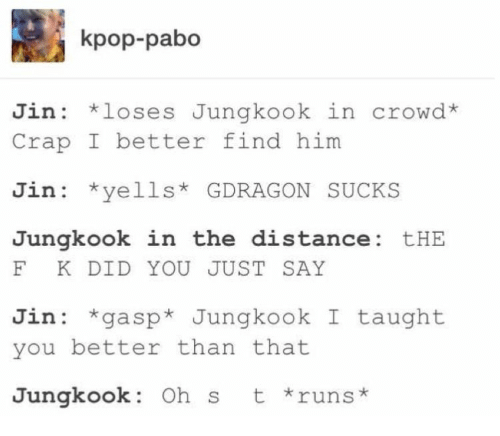 Kpop, Him, and Jin: kpop-pabo  Jin loses Jungkook in crowd*  Crap I better find him  Jin *yells GDRAGON SUCKS  Jungkook in the distance: tHE  F K DID YOU JUST SAY  Jin gasp* Jungkook I taught  you better than that  t runs  Jungkook: Oh s