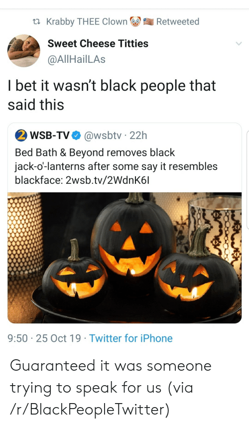thee: Krabby THEE Clown  Retweeted  Sweet Cheese Titties  @AllHailLAs  I bet it wasn't black people that  said this  2 WSB-TV  @wsbtv 22h  Bed Bath & Beyond removes black  jack-o'-lanterns after some say it resembles  blackface: 2wsb.tv/2WdnK6l  9:50 25 Oct 19 Twitter for iPhone Guaranteed it was someone trying to speak for us (via /r/BlackPeopleTwitter)