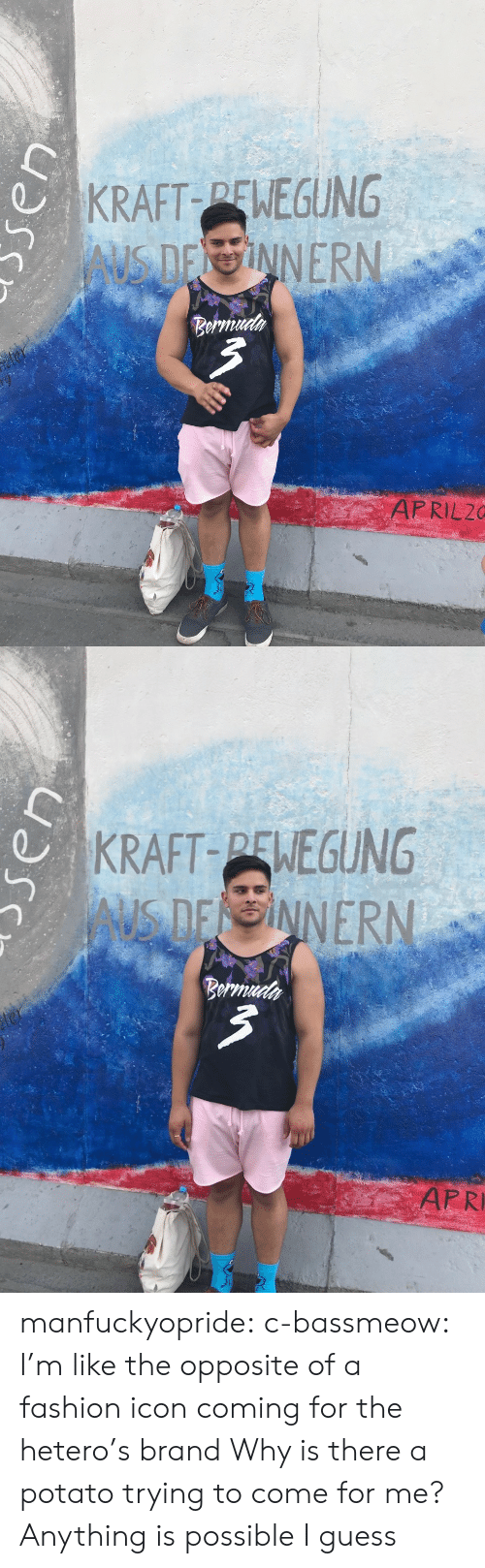 Anything Is Possible: KRAFT PENEGUNG  Beru  APRIL20   KRAFT-PENEGUNG  AUS D  ER  ARRI manfuckyopride:  c-bassmeow: I'm like the opposite of a fashion icon coming for the hetero's brand  Why is there a potato trying to come for me? Anything is possible I guess