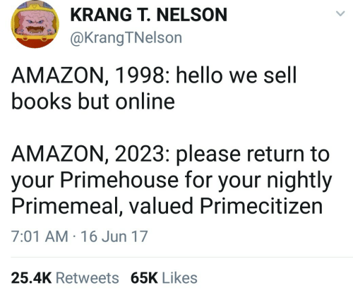 Nightly: KRANG T. NELSON  @KrangTNelson  AMAZON, 1998: hello we sell  books but online  AMAZON, 2023: please return to  your Primehouse for your nightly  Primemeal, valued Primecitizen  7:01 AM 16 Jun 17  25.4K Retweets 65K Likes