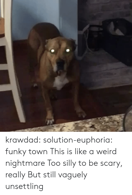 unsettling: krawdad:  solution-euphoria: funky town This is like a weird nightmare Too silly to be scary, really But still vaguely unsettling