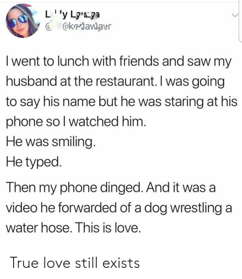 Wrestling: @kriawlaur  I went to lunch with friends and saw my  husband at the restaurant. I was going  to say his name but he was staring at his  phone so l watched him  He was smiling  He typed  Then my phone dinged. And it was a  video he forwarded of a dog wrestling a  Water hose. This is love True love still exists