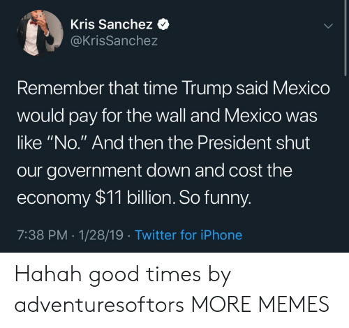 """sanchez: Kris Sanchez <  @KrisSanchez  emember that time Trump said Mexico  would pay for the wall and Mexico was  like """"No."""" And then the President shut  our government down and cost the  economy $11 billion. So funny  7:38 PM 1/28/19 Twitter for iPhone Hahah good times by adventuresoftors MORE MEMES"""