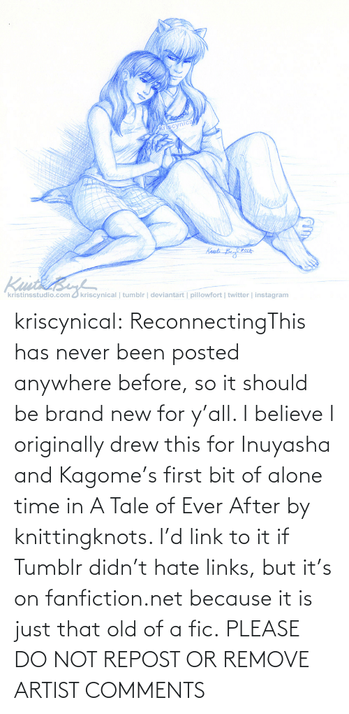 repost: kriscynical:  ReconnectingThis has never been posted anywhere before, so it should be brand new for y'all. I believe I originally drew this for Inuyasha and Kagome's first bit of alone time in A Tale of Ever After by knittingknots. I'd link to it if Tumblr didn't hate links, but it's on fanfiction.net because it is just that old of a fic. PLEASE DO NOT REPOST OR REMOVE ARTIST COMMENTS