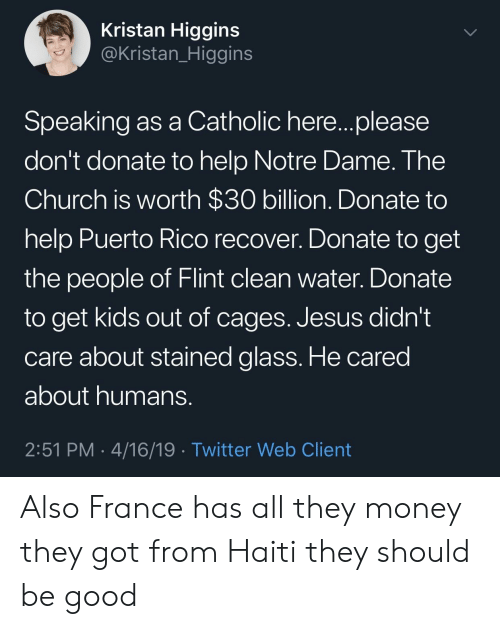 Puerto Rico: Kristan Higgins  @Kristan_Higgins  Speaking as a Catholic here...please  don't donate to help Notre Dame. The  Church is worth $30 billion. Donate to  help Puerto Rico recover. Donate to get  the people of Flint clean water. Donate  to get kids out of cages. Jesus didn't  care about stained glass. He cared  about humans  2:51 PM 4/16/19 Twitter Web Client Also France has all they money they got from Haiti they should be good