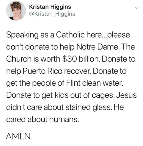 Puerto Rico: Kristan Higgins  @Kristan_Higgins  Speaking as a Catholic here..please  don't donate to help Notre Dame. The  Church is worth $30 billion. Donate to  help Puerto Rico recover. Donate to  get the people of Flint clean water.  Donate to get kids out of cages. Jesus  didn't care about stained glass. He  cared about humans. AMEN!
