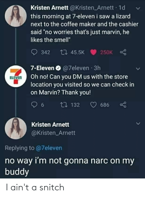 """Kristen: Kristen Arnett @Kristen_Arnett · 1d  this morning at 7-eleven i saw a lizard  next to the coffee maker and the cashier  said """"no worries that's just marvin, he  likes the smell""""  250K S  O 342  27 45.5K  7-Eleven O @7eleven · 3h  Oh no! Can you DM us with the store  location you visited so we can check in  on Marvin? Thank you!  ELEVEN  L7 132  686  Kristen Arnett  @Kristen_Arnett  Replying to @7eleven  no way i'm not gonna narc on my  buddy I ain't a snitch"""