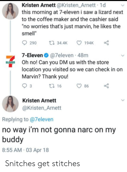 """Kristen: Kristen Arnett @Kristen Arnett 1d  this morning at 7-eleven i saw a lizard next  to the coffee maker and the cashier said  no worries that's just marvin, he likes the  smell""""  290 t 34.4 194K  7-Eleven@7eleven 48m  O no! Can you DM us with the store  location you visited so we can check in on  Marvin? Thank you!  tl 16  86  Kristen Arnett  @Kristen Arnett  Replying to @7eleven  no way i'm not gonna narc on my  buddy  8:55 AM 03 Apr 18 Snitches get stitches"""