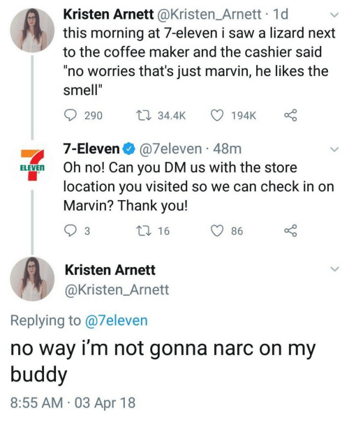 """Narc: Kristen Arnett @Kristen_Arnett 1d  this morning at 7-eleven i saw a lizard next  to the coffee maker and the cashier said  no worries that's just marvin, he likes the  smell""""  290 34.4K 194K  7-Eleven @7eleven 48m  location you visited so we can check in on  ELEVEn Oh no! Can you DM us with the store  Marvin? Thank you!  16  86  Kristen Arnett  @Kristen_Arnett  Replying to @7eleven  no way i'm not gonna narc on my  buddy  8:55 AM 03 Apr 18"""