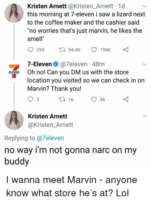 """Narc: Kristen Arnett @Kristen_Arnett 1d  this morning at 7-eleven i saw a lizard next  to the coffee maker and the cashier said  no worries that's just marvin, he likes the  smell""""  Il  290 34.4K  194K o  7-Eleven @7eleven-48m  Oh no! Can you DM us with the store  location you visited so we can check in on  Marvin? Thank you!  ELEVEn  86  Kristen Arnett  @Kristen_Arnett  Replying to @7eleven  no way i'm not gonna narc on my  buddy I wanna meet Marvin - anyone know what store he's at? Lol"""