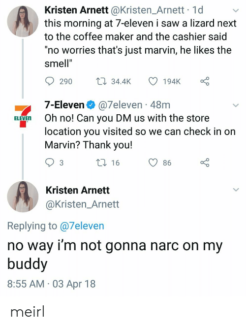 """Narc: Kristen Arnett @Kristen_Arnett 1d  this morning at 7-eleven i saw a lizard next  to the coffee maker and the cashier said  """"no worries that's just marvin, he likes the  smell""""  290  34.4K 194K  7-Eleven @7eleven 48m  ELEVEn Oh no! Can you DM us with the store  location you visited so we can check in on  Marvin? Thank you!  t 16  O86  Kristen Arnett  @Kristen_Arnett  Replying to @7eleven  no way i'm not gonna narc on my  buddy  8:55 AM 03 Apr 18 meirl"""