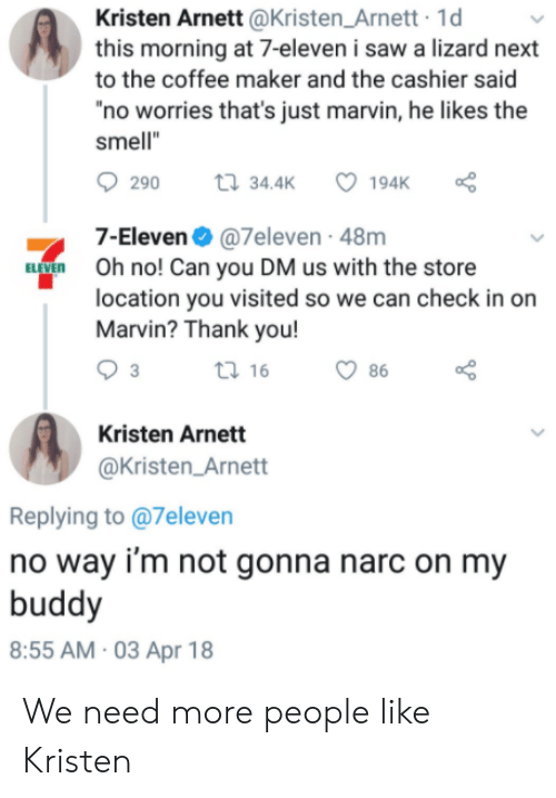 "7-Eleven, Saw, and Smell: Kristen Arnett @Kristen_Arnett 1d  this morning at 7-eleven i saw a lizard next  to the coffee maker and the cashier said  no worries that's just marvin, he likes the  smell""  290  34.4K  7-Eleven@7eleven - 48m  Oh no! Can you DM us with the store  location you visited so we can check in on  Marvin? Thank you!  ti 16  86  Kristen Arnett  @Kristen_Arnett  Replying to @7eleven  no way i'm not gonna narc on my  buddy  8:55 AM 03 Apr 18 We need more people like Kristen"
