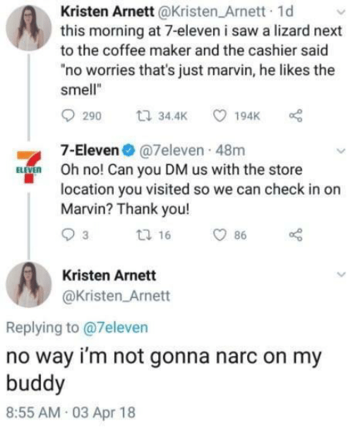 "7-Eleven, Saw, and Smell: Kristen Arnett@Kristen Arnett 1d  this morning at 7-eleven i saw a lizard next  to the coffee maker and the cashier said  ""no worries that's just marvin, he likes the  smell""  7-Eleven@7eleven 48m  Oh no! Can you DM us with the store  location you visited so we can check in or  Marvin? Thank you!  Kristen Arnett  @Kristen Arnett  Replying to @7eleven  no way i'm not gonna narc on my  buddy  8:55 AM 03 Apr 18"
