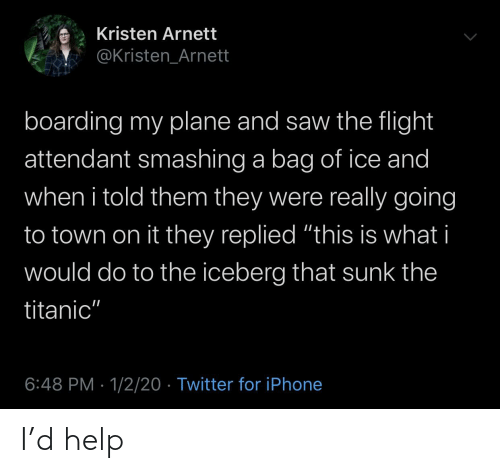 """Kristen: Kristen Arnett  @Kristen_Arnett  boarding my plane and saw the flight  attendant smashing a bag of ice and  when i told them they were really going  to town on it they replied """"this is what i  would do to the iceberg that sunk the  titanic""""  6:48 PM · 1/2/20 · Twitter for iPhone I'd help"""