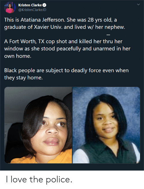 Yrs: Kristen Clarke  @KristenClarkeJD  This is Atatiana Jefferson. She was 28 yrs old, a  graduate of Xavier Univ. and lived w/ her nephew.  A Fort Worth, TX cop shot and killed her thru her  window as she stood peacefully and unarmed in her  own home.  Black people are subject to deadly force even when  they stay home. I love the police.