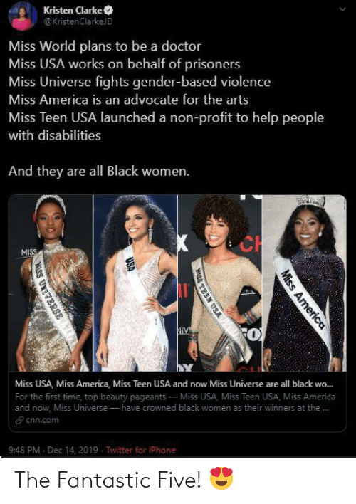Kristen: Kristen Clarke O  @ KristenClarkeJD  Miss World plans to be a doctor  Miss USA works on behalf of prisoners  Miss Universe fights gender-based violence  Miss America is an advocate for the arts  Miss Teen USA launched a non-profit to help people  with disabilities  And they are all Black women.  CH  MISS  NIV  Miss USA, Miss America, Miss Teen USA and now Miss Universe are all black wo.  For the first time, top beauty pageants  - Miss USA, Miss Teen USA, Miss America  and now, Miss Universe - have crowned black women as their winners at the.  E cnn.com  9:48 PM - Dec 14, 2019. Twitter for iPhone  Miss America  TEEN USA  USA  MISS UNIVERSE The Fantastic Five! 😍