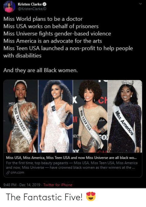 Kristen: Kristen Clarke O  @KristenClarkeJD  Miss World plans to be a doctor  Miss USA works on behalf of prisoners  Miss Universe fights gender-based violence  Miss America is an advocate for the arts  Miss Teen USA launched a non-profit to help people  with disabilities  And they are all Black women.  CH  MISS  NIV  Miss USA, Miss America, Miss Teen USA and now Miss Universe are all black wo.  Wo...  - Miss USA, Miss Teen USA, Miss America  For the first time, top beauty pageants  and now, Miss Universe - have crowned black women as their winners at the.  E cnn.com  9:48 PM - Dec 14, 2019. Twitter for iPhone  Miss America  TEEN USA  USA  MISS UXIVERSE The Fantastic Five! 😍