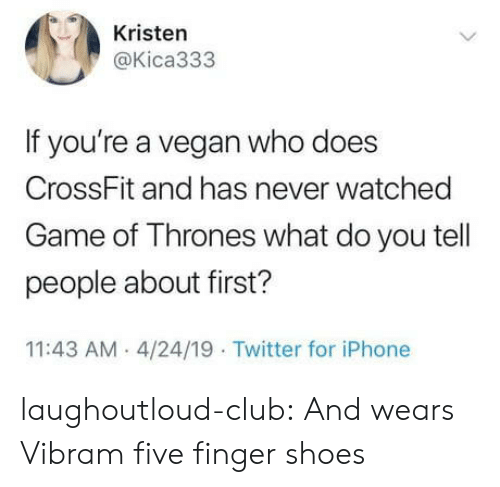 Kristen: Kristen  @Kica333  If you're a vegan who does  CrossFit and has never watched  Game of Thrones what do you tell  people about first?  11:43 AM 4/24/19 Twitter for iPhone laughoutloud-club:  And wears Vibram five finger shoes