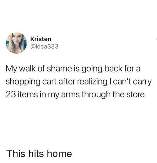 Funny, Shopping, and Home: Kristen  @kica333  My walk of shame is going back for a  shopping cart after realizing I can't carry  23 items in my arms through the store This hits home