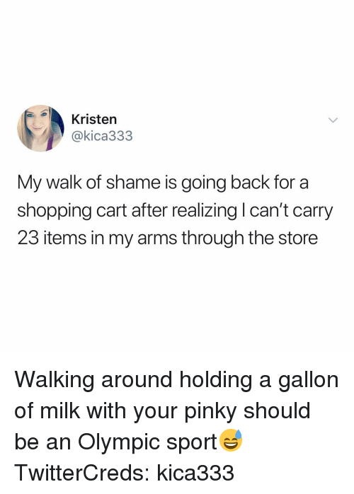 Kristen: Kristen  @kica333  My walk of shame is going back for a  shopping cart after realizing l can't carry  23 items in my arms through the store Walking around holding a gallon of milk with your pinky should be an Olympic sport😅 TwitterCreds: kica333