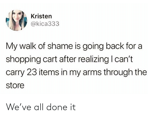 Kristen: Kristen  @kica333  My walk of shame is going back for a  shopping cart after realizing I can't  carry 23 items in my arms through the  store We've all done it