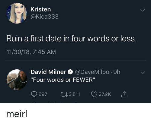 "Date, MeIRL, and First: Kristen  @Kica333  Ruin a first date in four words or less.  11/30/18, 7:45 AM  David Milner @DaveMilbo -9h  ""Four words or FEWER""  697 t13,511  27.2K山 meirl"