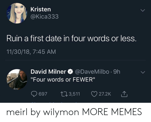 "Dank, Memes, and Target: Kristen  @Kica333  Ruin a first date in four words or less  11/30/18, 7:45 AM  David Milner @DaveMilbo -9h  ""Four words or FEWER""  697 t13,511  山 meirl by wilymon MORE MEMES"
