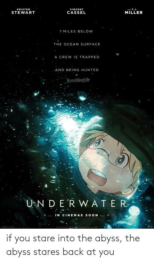 """Kristen: KRISTEN  VINCENT  AND T.J.  STEWART  CASSEL  MILLER  7 MILES BELOW  THE O.CEAN SURFACE  A CREW IS TRAPPED  AND BÉING, HUNTED  bj proi00andryha  U-N DE'R VWATER  IN CINEMAS S O ON  #Underwater  IDOLBY ATMOS  INTERNATIONAL ONE-SHEET CAMPAIGN """"B  PROPERTY OF FOX. PROMOTIONAL USE ONLY. SALE, DURLICATION OR OTHER TRANSFER OF THIS MATÉRIAL IS STRICTLY PROHIBITED.  PRINTED IN U.SA if you stare into the abyss, the abyss stares back at you"""