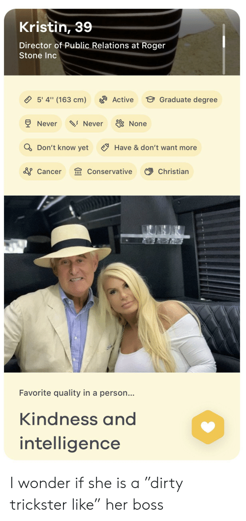 "Roger, Cancer, and Conservative: Kristin, 39  Director of Public Relations at Roger  Stone Inc  5' 4"" (163 cm)  Graduate degree  Active  Never  Never  None  Q Don't know yet  Have &don't want more  &Cancer  Conservative  Christian  IIII  Favorite quality in a person...  Kindness and  intelligence I wonder if she is a ""dirty trickster like"" her boss"